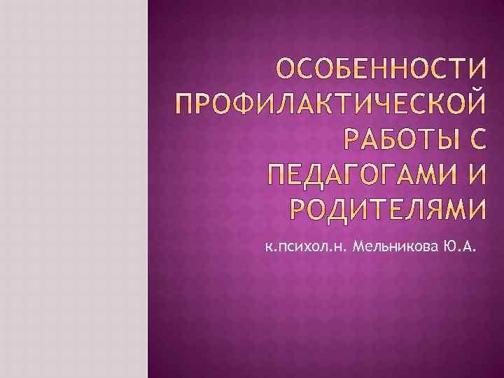 к. психол. н. Мельникова Ю. А.