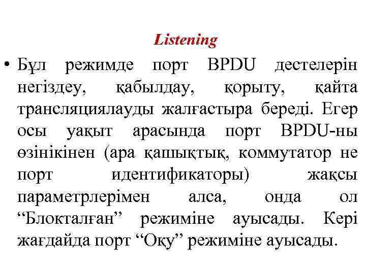 Listening • Бұл режимде порт BPDU дестелерін негіздеу, қабылдау, қорыту, қайта трансляциялауды жалғастыра береді.