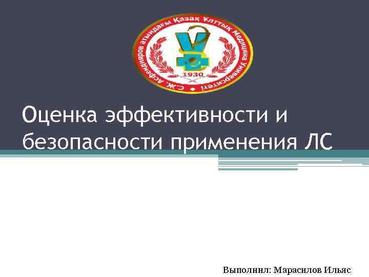 Оценка эффективности и безопасности применения ЛС Выполнил: Марасилов Ильяс