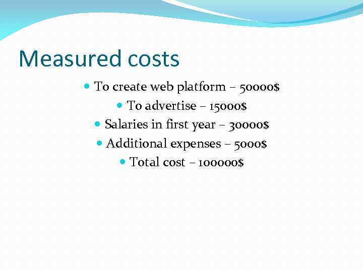 Measured costs To create web platform – 50000$ To advertise – 15000$ Salaries in