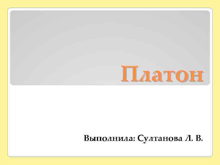 Платон Выполнила: Султанова Л. В.