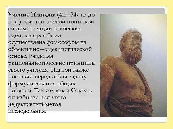 Учение Платона (427– 347 гг. до н. э. ) считают первой попыткой систематизации этических