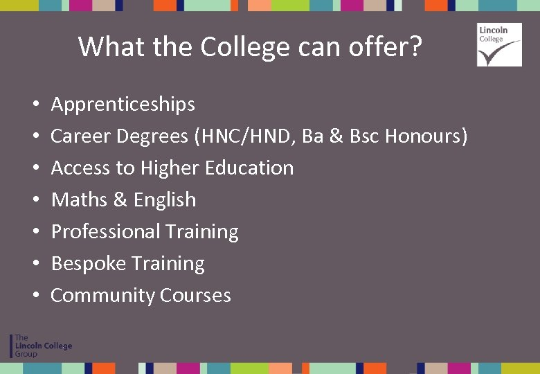 What the College can offer? • • Apprenticeships Career Degrees (HNC/HND, Ba & Bsc