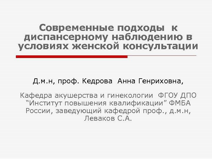 Современные подходы к диспансерному наблюдению в условиях женской консультации Д. м. н, проф. Кедрова