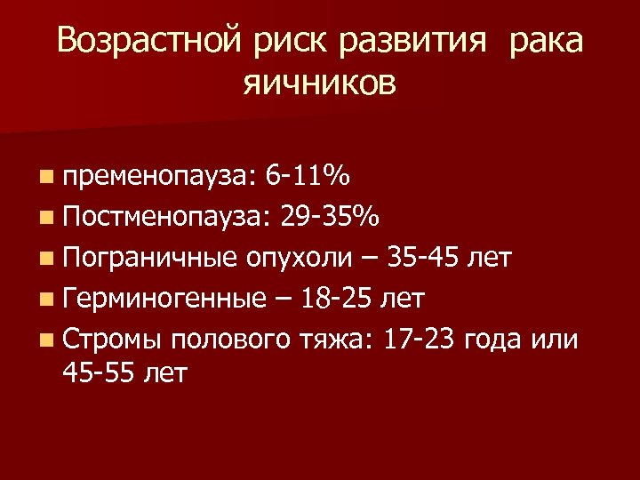 Возрастной риск развития рака яичников n пременопауза: 6 -11% n Постменопауза: 29 -35% n