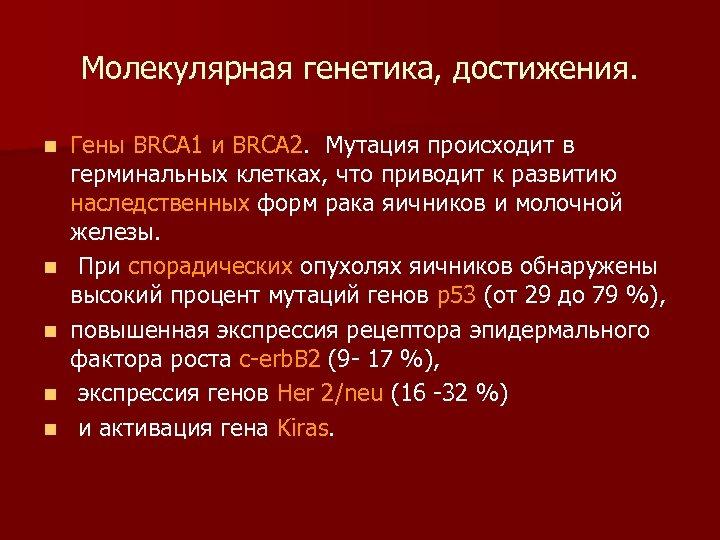 Молекулярная генетика, достижения. n n n Гены BRCA 1 и BRCA 2. Мутация происходит