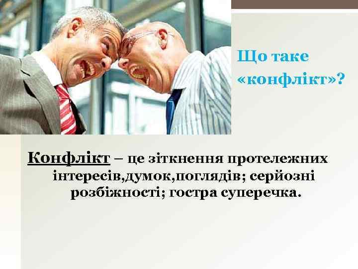 Що таке «конфлікт» ? Конфлікт – це зіткнення протележних інтересів, думок, поглядів; серйозні розбіжності;