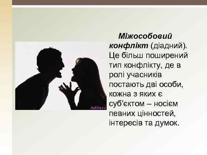 Міжособовий конфлікт (діадний). Це більш поширений тип конфлікту, де в ролі учасників постають дві