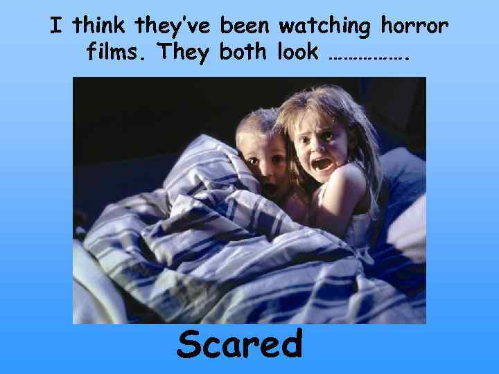 I think they've been watching horror films. They both look ……………. Scared