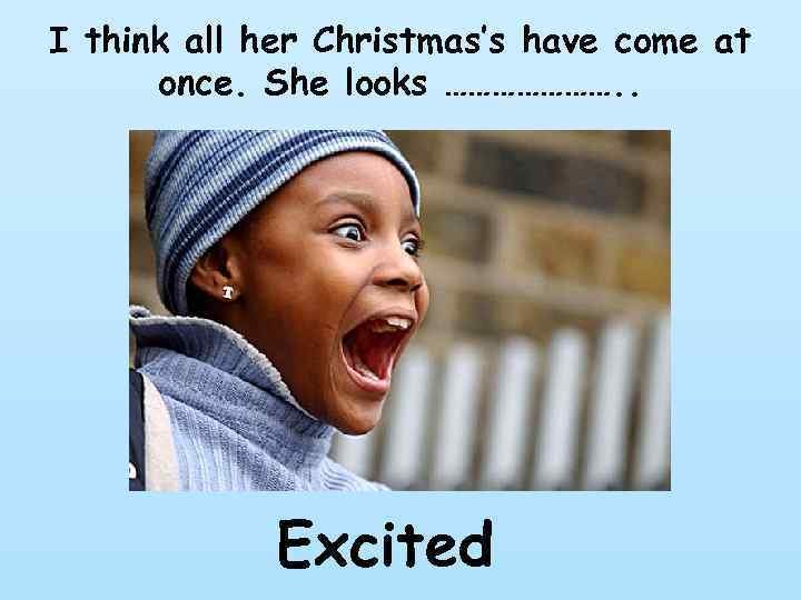I think all her Christmas's have come at once. She looks …………………. . Excited