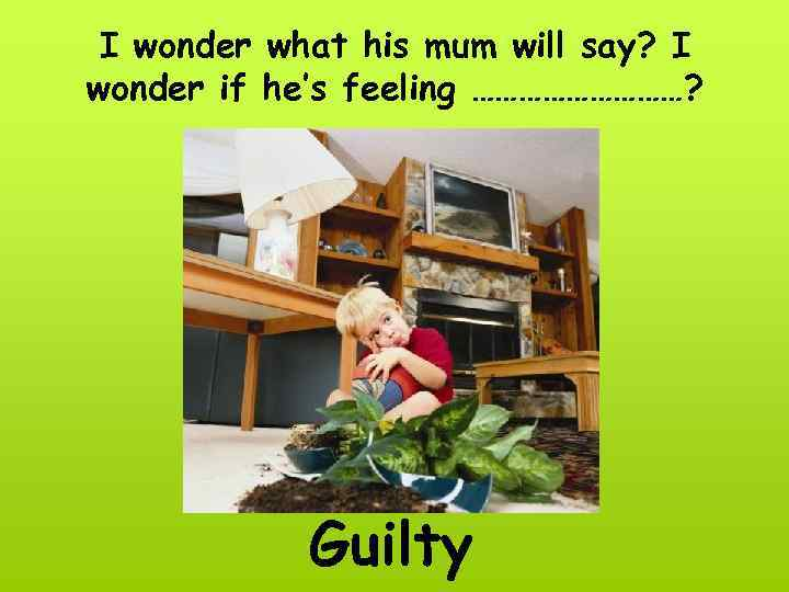 I wonder what his mum will say? I wonder if he's feeling ……………? Guilty