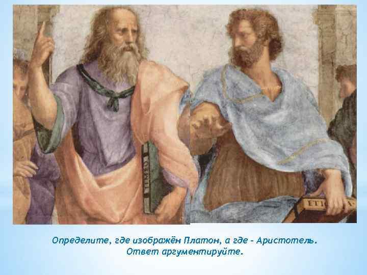 Определите, где изображён Платон, а где – Аристотель. Ответ аргументируйте.