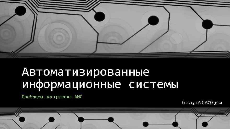 Автоматизированные информационные системы Проблемы построения АИС Свистун. А. С АСО-31 ко