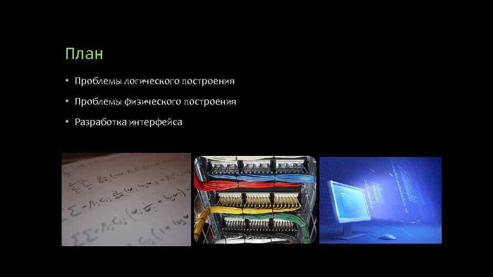 План • Проблемы логического построения • Проблемы физического построения • Разработка интерфейса