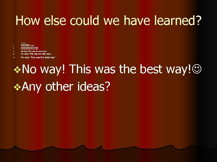How else could we have learned? v No way! This was the best way!