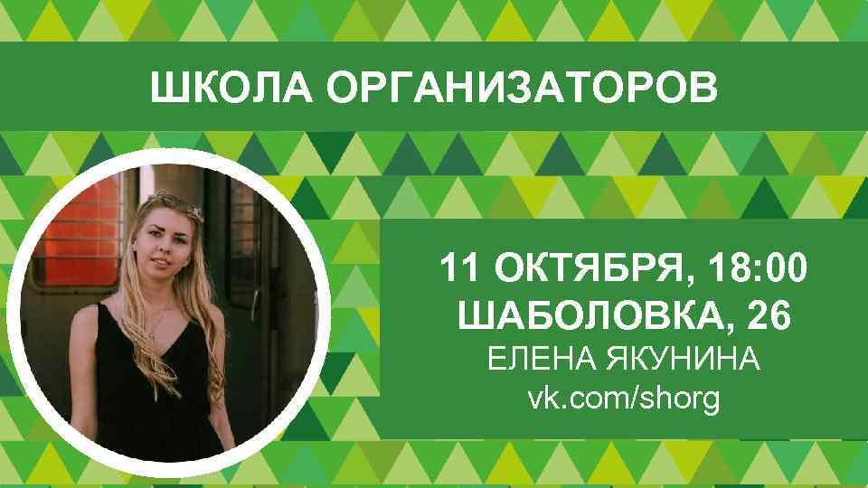 ШКОЛА ОРГАНИЗАТОРОВ 11 ОКТЯБРЯ, 18: 00 ШАБОЛОВКА, 26 ЕЛЕНА ЯКУНИНА vk. com/shorg
