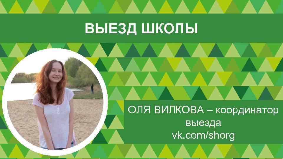 ВЫЕЗД ШКОЛЫ ОЛЯ ВИЛКОВА – координатор выезда vk. com/shorg