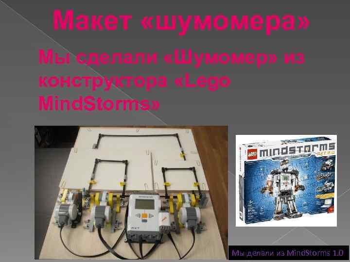 Макет «шумомера» Мы сделали «Шумомер» из конструктора «Lego Mind. Storms» Мы делали из Mind.