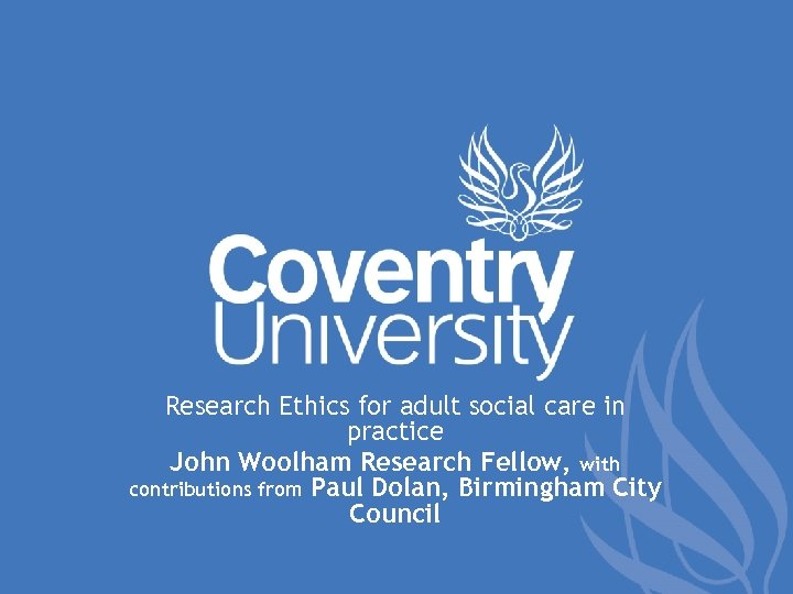 Research Ethics for adult social care in practice John Woolham Research Fellow, with contributions