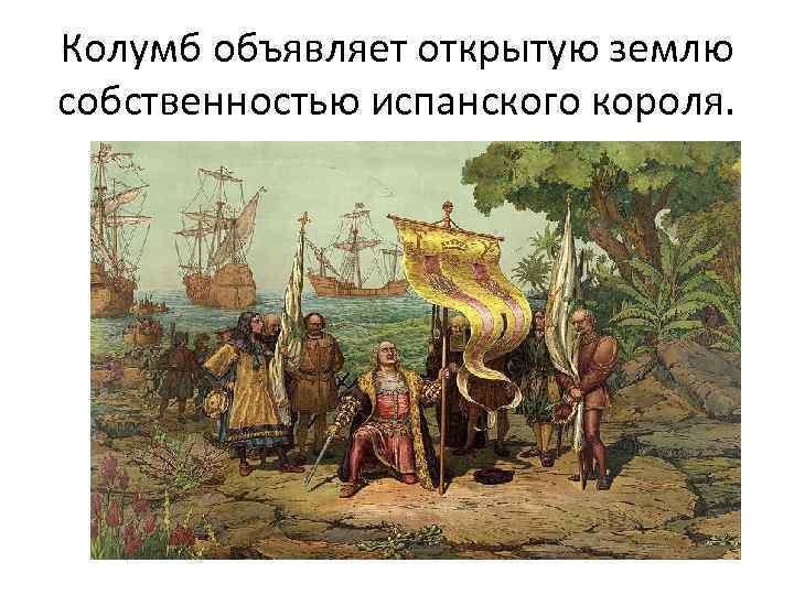 Колумб объявляет открытую землю собственностью испанского короля.