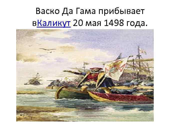 Васко Да Гама прибывает в. Каликут 20 мая 1498 года.