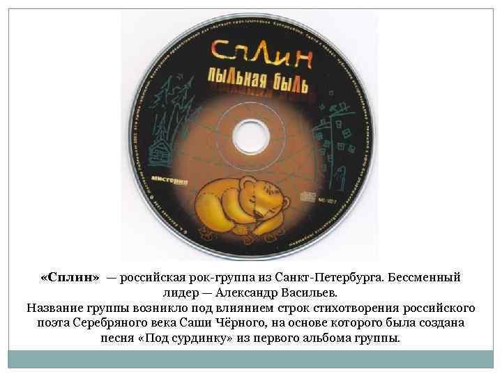 «Сплин» — российская рок-группа из Санкт-Петербурга. Бессменный лидер — Александр Васильев. Название группы