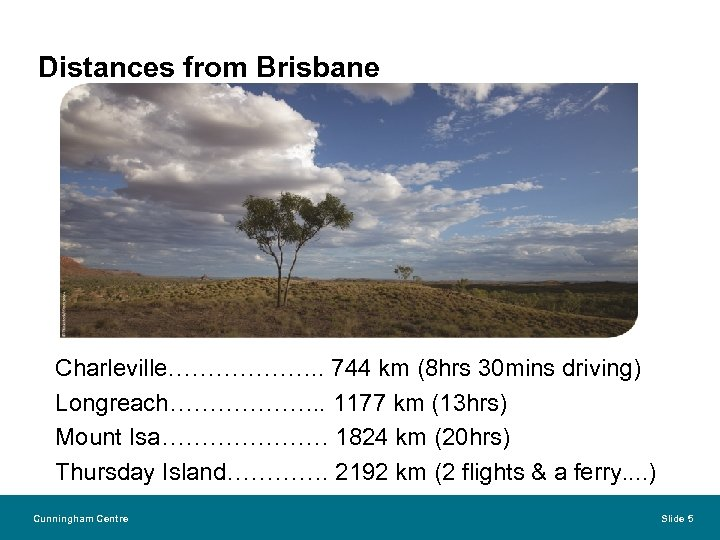 Distances from Brisbane Charleville………………. . 744 km (8 hrs 30 mins driving) Longreach………………. .