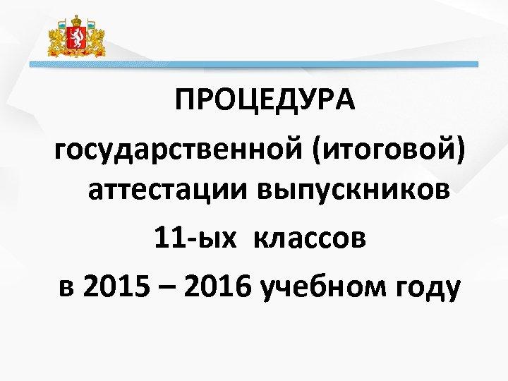 ПРОЦЕДУРА государственной (итоговой) аттестации выпускников 11 -ых классов в 2015 – 2016 учебном году