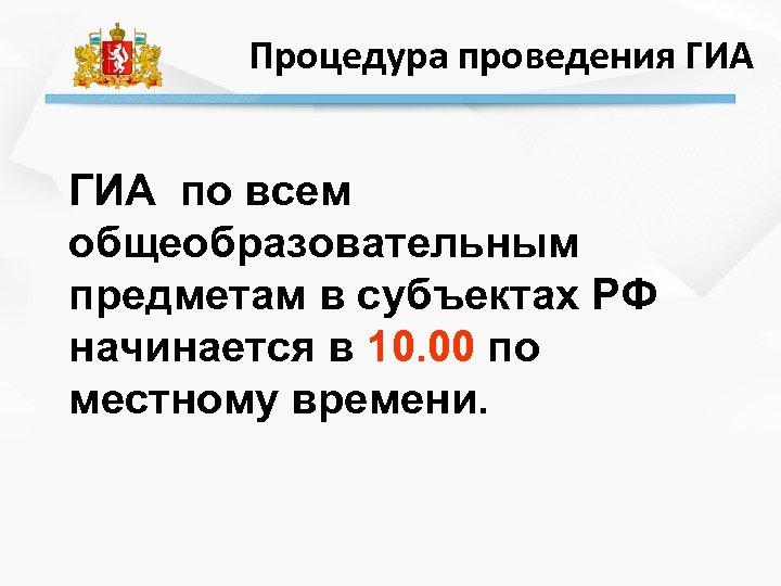 Процедура проведения ГИА по всем общеобразовательным предметам в субъектах РФ начинается в 10. 00