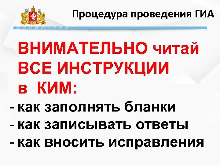 Процедура проведения ГИА ВНИМАТЕЛЬНО читай ВСЕ ИНСТРУКЦИИ в КИМ: - как заполнять бланки -