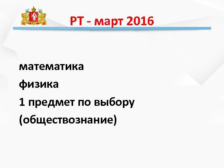 РТ - март 2016 математика физика 1 предмет по выбору (обществознание)