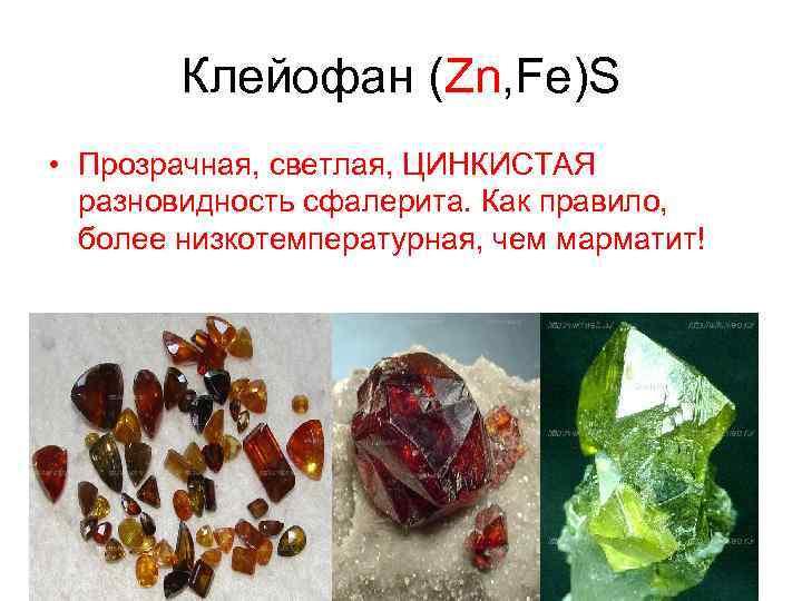 Клейофан (Zn, Fe)S • Прозрачная, светлая, ЦИНКИСТАЯ разновидность сфалерита. Как правило, более низкотемпературная, чем
