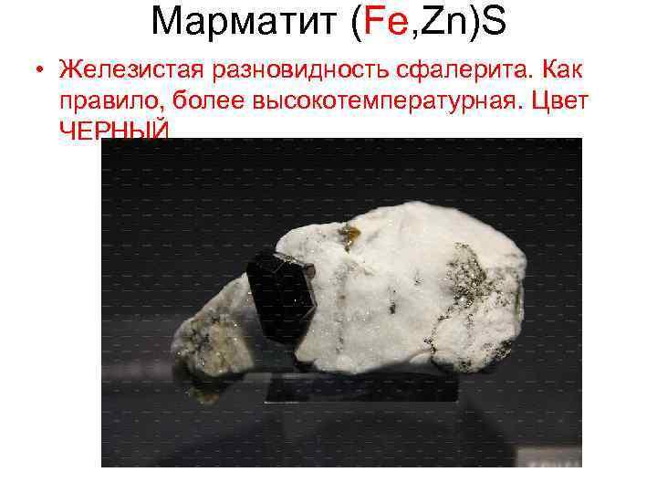 Марматит (Fe, Zn)S • Железистая разновидность сфалерита. Как правило, более высокотемпературная. Цвет ЧЕРНЫЙ