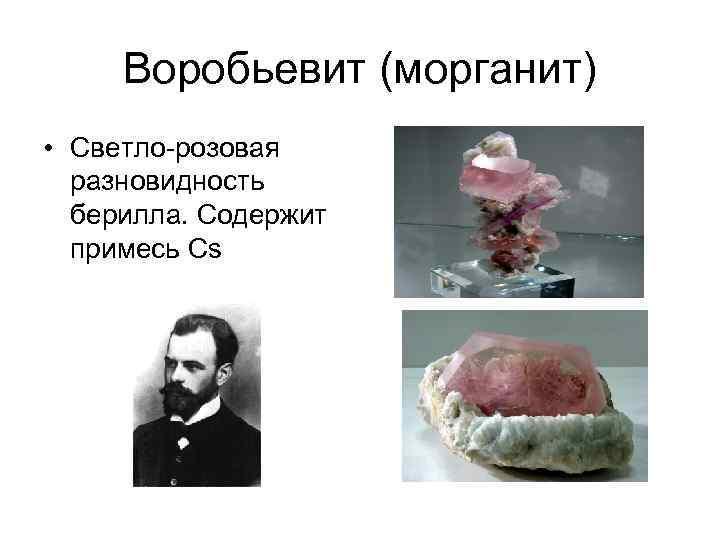 Воробьевит (морганит) • Светло-розовая разновидность берилла. Содержит примесь Cs