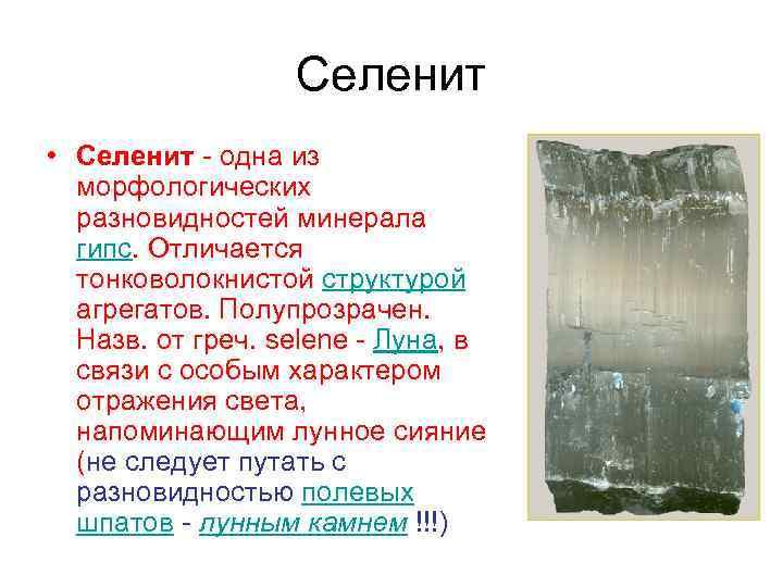 Селенит • Селенит - одна из морфологических разновидностей минерала гипс. Отличается тонковолокнистой структурой агрегатов.