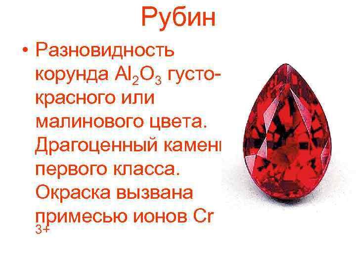 Рубин • Разновидность корунда Al 2 O 3 густокрасного или малинового цвета. Драгоценный камень
