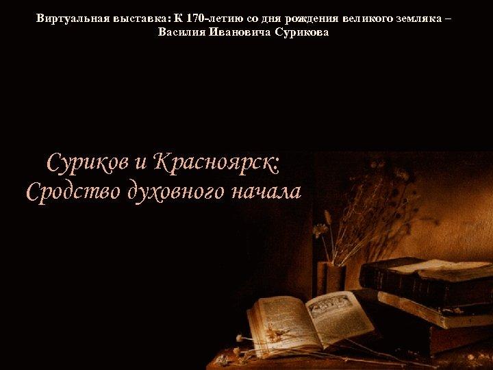 Виртуальная выставка: К 170 -летию со дня рождения великого земляка – Василия Ивановича Суриков