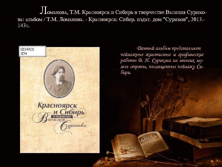 Ломанова, Т. М. Красноярск и Сибирь в творчестве Василия Сурико- ва: альбом / Т.