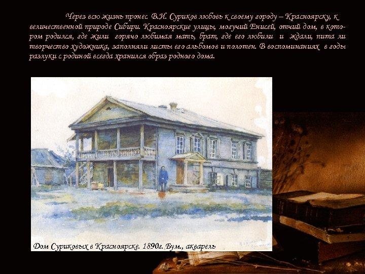 Через всю жизнь пронес В. И. Суриков любовь к своему городу – Красноярску, к