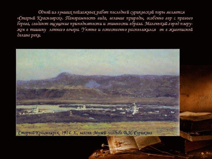 Одной из лучших пейзажных работ последней суриковской поры является «Старый Красноярск» . Панорамность вида,