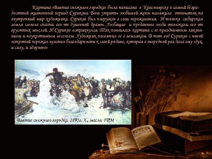 Картина «Взятие снежного городка» была написана в Красноярске в самый безрадостный жизненный период Сурикова.