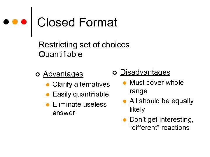 Closed Format Restricting set of choices Quantifiable ¢ Advantages l l l Clarify alternatives