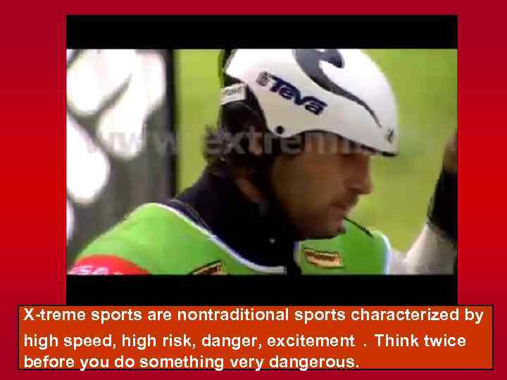 X-treme sports are nontraditional sports characterized by high speed, high risk, danger, excitement. Think