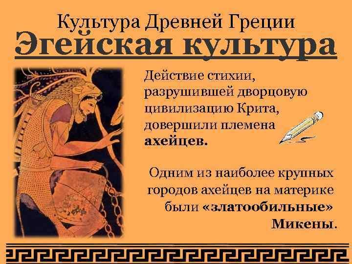 Культура Древней Греции Эгейская культура Действие стихии, разрушившей дворцовую цивилизацию Крита, довершили племена ахейцев.