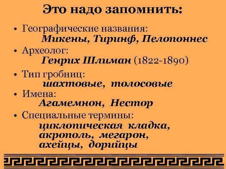 Это надо запомнить: • Географические названия: Микены, Тиринф, Пелопоннес • Археолог: Генрих Шлиман (1822