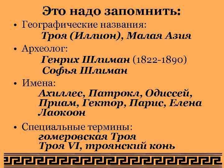 Это надо запомнить: • Географические названия: Троя (Иллион), Малая Азия • Археолог: Генрих Шлиман