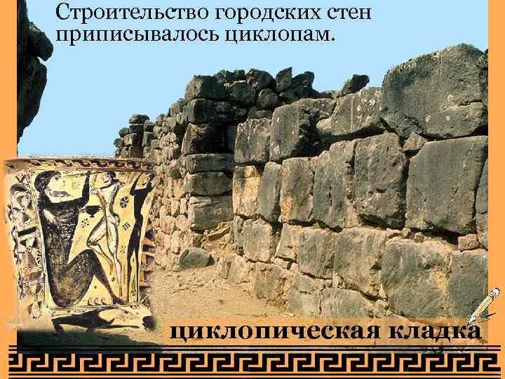 Строительство городских стен приписывалось циклопам. циклопическая кладка