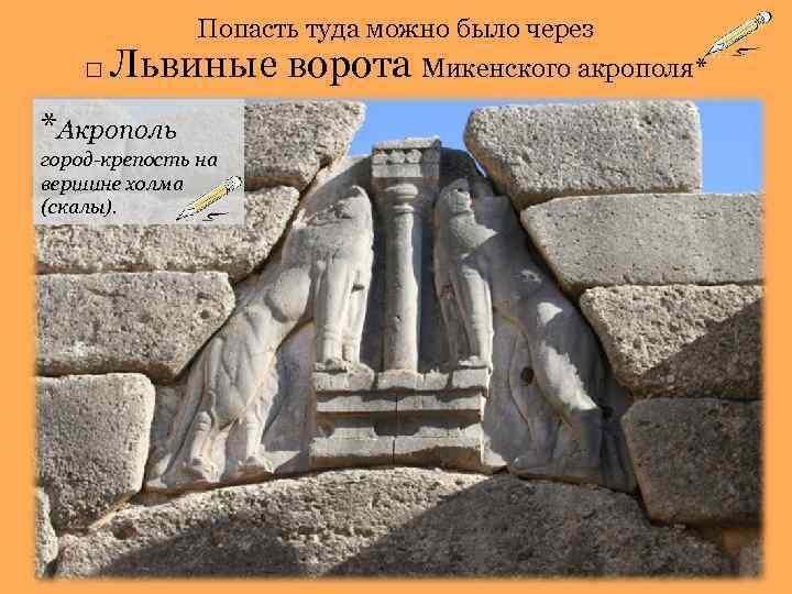 Попасть туда можно было через □ Львиные *Акрополь город-крепость на вершине холма (скалы). ворота