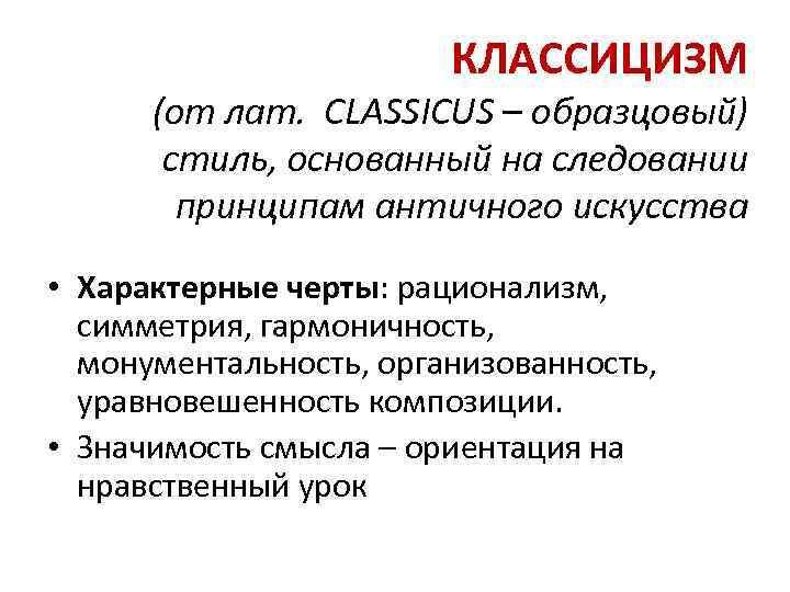 КЛАССИЦИЗМ (от лат. CLASSICUS – образцовый) стиль, основанный на следовании принципам античного искусства •