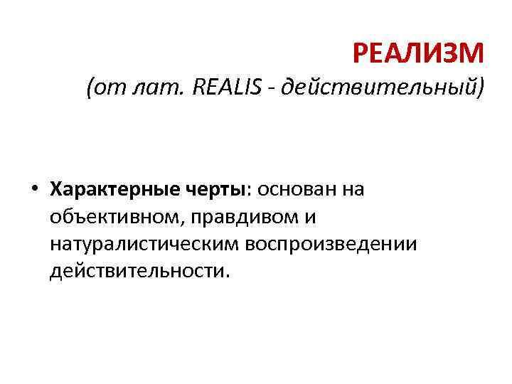 РЕАЛИЗМ (от лат. REALIS - действительный) • Характерные черты: основан на объективном, правдивом и